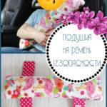 Как сшить детскую дорожную подушку на ремень безопасности (мастер-класс)